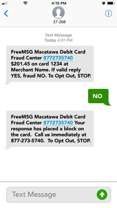 No. FreeMSG Macatawa Debit Card Fraud Center 8772735740 Your response has placed a block on the card.  Call us immediately at 877-273-5740.  To Opt Out, STOP.