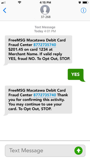 YES. FreeMSG Macatawa Debit Card Fraud Center 8772735740 Thank you for confirming this activity. You may continue to use your card. To Opt Out, STOP.